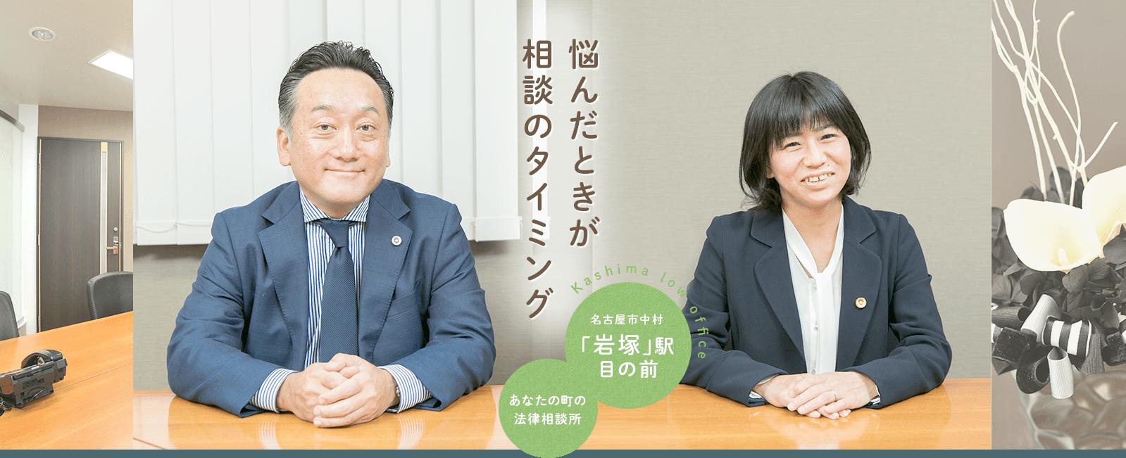 悩んだときが相談のタイミング Kashima low office 名古屋市中村 「岩塚」駅目の前 あなたの町の法律相談所